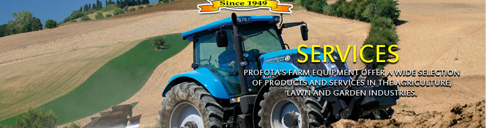 Services, Profota's Farm Equipment offers a wide selection of products and services in the agriculture, lawn and garden industries